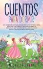 Cuentos para Dormir: Una colección Especial de Cuentos Infantiles de Hadas, Princesas, Unicornios y sus Amigos Mágicos para Hacer que tus N Cover Image