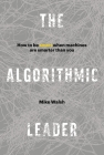 The Algorithmic Leader: How to Be Smart When Machines Are Smarter Than You Cover Image
