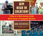 Aim High in Creation!: A One-Of-A-Kind Journey Inside North Korea's Propaganda Machine Cover Image