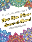 The Clean Curse Words Guide to How New Moms Swear at Home Adult Coloring Book: Father Parents and Family Appreciation Themed Coloring Book with Safe f Cover Image