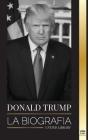 Donald Trump: La biografía - El 45° presidente: De El arte del trato a haz América grande otra vez Cover Image