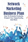 Network Marketing Business Plan: How To Promote Products, Present Your Opportunity, And More: Marketing Business Ideas Cover Image