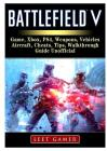 Battlefield V Game, Xbox, Ps4, Weapons, Vehicles, Aircraft, Cheats, Tips, Walkthrough, Guide Unofficial Cover Image