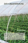 DIY Greenhouse: The Step By Step Guide To Build A Year-Round Solar Greenhouse And Grow Herbs, Organic Fruits And Vegetables, Plants, A Cover Image
