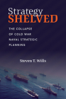 Strategy Shelved: The Collapse of Cold War Naval Strategic Planning Cover Image