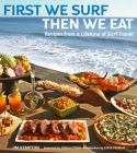 First We Surf, Then We Eat: Recipes from a Lifetime of Surf Travel Cover Image