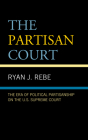 The Partisan Court: The Era of Political Partisanship on the U.S. Supreme Court Cover Image