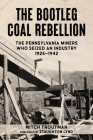 The Bootleg Coal Rebellion: The Pennsylvania Miners Who Seized an Industry: 1925-1942 Cover Image