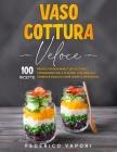 Vaso Cottura Veloce: 100 Ricette Pronte in pochi minuti da Gustare e Conservare fino a 15 giorni. Con Manuale teorico e facile di Come usar Cover Image