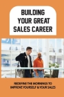 Building Your Great Sales Career: Redefine The Mornings To Improve Yourself & Your Sales: Daily Practices To Fuel Your Selling Efforts Cover Image
