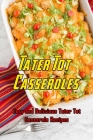Tater Tot Casseroles: Easy and Delicious Tater Tot Casserole Recipes: Tater Tot Casseroles That Are Out-of-This-World Decadent Book Cover Image