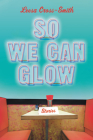 So We Can Glow: Stories Cover Image