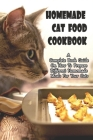 Homemade Cat Food Cookbook_ A Complete Book Guide On How To Prepare Different Homemade Meals For Your Cats: Make Your Cat Healthy And Happy Cover Image