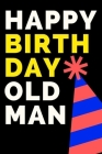 Happy Birthday Old Man: Birthday gifts for men. Funny notebook to write in Cover Image