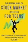 The Modern Guide to Stock Market Investing for Teens: How to Ensure a Life of Financial Freedom Through the Power of Investing. Cover Image