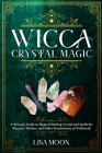 Wicca Crystal Magic: A Wiccan's Guide to Magical Healing Crystal and Spells for Wiccans, Witches, and other Practitioners of Witchcraft Cover Image