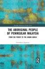 The Aboriginal People of Peninsular Malaysia: From the Forest to the Urban Jungle (Routledge Malaysian Studies) Cover Image