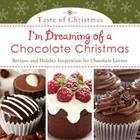 I'm Dreaming of a Chocolate Christmas: Recipes and Holiday Inspiration for Chocolate Lovers Cover Image
