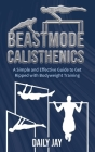 Beastmode Calisthenics: A Simple and Effective Guide to Get Ripped with Bodyweight Training Cover Image