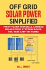 Off Grid Solar Power Simplified: The DIY Guide to Install a Mobile Solar Power System in Boats, RVs, Vans and Tiny Homes Cover Image