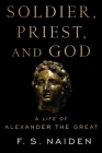 Soldier, Priest, and God: A Life of Alexander the Great Cover Image