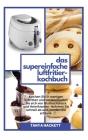 Das Supereinfache Luftfritier-Kochbuch: Leckere und verblüffende Rezepte für vielbeschäftigte Menschen. Kochen Sie in wenigen Schritten und verabschie Cover Image