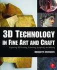 3D Technology in Fine Art and Craft: Exploring 3D Printing, Scanning, Sculpting and Milling Cover Image