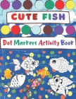 Dot Markers Activity Book, Cute Fish: Easy Guided BIG DOTS - Do a dot page a day - Gift and fun For Kids Ages 1-3, 2-4, 3-5, Baby, Toddler, Preschool, Cover Image