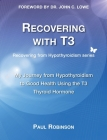 Recovering with T3: My Journey from Hypothyroidism to Good Health using the T3 Thyroid Hormone Cover Image