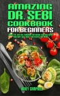 Amazing Dr. Sebi Cookbook For Beginners: Simple Dr. Sebi Diet Cookbook for Weight Loss and Detox your Body with Basic Food Recipes and Herbs Cover Image