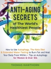 Anti-Aging Secrets of The World's Healthiest People: How to Use Autophagy, The Keto Diet & Extended Water Fasting to Burn Fat and Heal Your Body From Cover Image