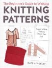 The Beginner's Guide to Writing Knitting Patterns: Learn to Write Patterns Others Can Knit Cover Image