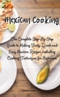 Mexican Cooking: The Complete Step-By-Step Guide to Making Tasty, Quick and Easy Mexican Recipes, including Cooking Techniques for Begi Cover Image