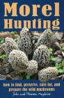 Morel Hunting: How to Find, Preserve, Care For, and Prepare the Wild Mushrooms Cover Image