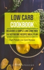 Low Carb Cookbook: Delicious & Simple Low Carb High Fat Ketogenic Recipes Meal Plan (High Protein Low Carb Recipes) Cover Image