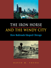 The Iron Horse and the Windy City: How Railroads Shaped Chicago Cover Image