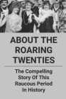 About The Roaring Twenties: The Compelling Story Of This Raucous Period In History: Changes In Society During The Roaring Twenties Cover Image