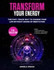 Transform Your Energy: The Fast-Track Way To Change Your Life Without Hours Of Meditation (3 in 1 Collection) Cover Image