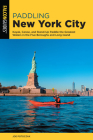 Paddling New York City: Kayak, Canoe, and Stand-Up Paddle the Greatest Waters in the Five Boroughs and Long Island Cover Image