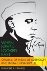 When Nehru Looked East: Origins of India-Us Suspicion and India-China Rivalry (Modern South Asia) Cover Image
