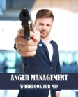 Anger Management Workbook for Men: Take Control Like a True Boss you are of your Anger and Master your Emotions Cover Image