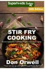 Stir Fry Cooking: Over 170 Quick & Easy Gluten Free Low Cholesterol Whole Foods Recipes Full of Antioxidants & Phytochemicals Cover Image