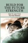 Build For The Future Strength: How To Learn From The Past Mistakes: Learning From The Past Mistakes Cover Image