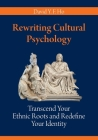 Rewriting Cultural Psychology: Transcend Your Ethnic Roots and Redefine Your Identity Cover Image