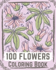 100 Flowers Coloring Book: flowers coloring books for adults relaxation, flower coloring book easy Cover Image