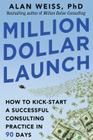 Million Dollar Launch: How to Kick-Start a Successful Consulting Practice in 90 Days Cover Image