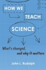 How We Teach Science: What's Changed, and Why It Matters Cover Image