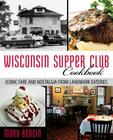 Wisconsin Supper Club Cookbook: Iconic Fare and Nostalgia from Landmark Eateries Cover Image