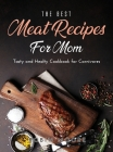The Best Meat Recipes for Mum: Tasty and Healty Cookbook for Carnivores Cover Image