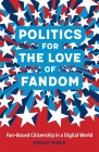 Politics for the Love of Fandom: Fan-Based Citizenship in a Digital World Cover Image